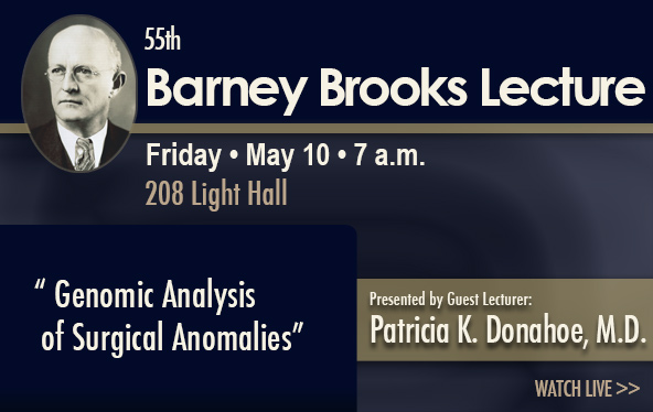 55th Barney Brooks Leture �•��•Friday May 10 7 a.m. 208 Light Hall �•��œGenomic Analysis of Surgical Anomalies�•�� Presented by: Patricia K. Donahoe, M.D.